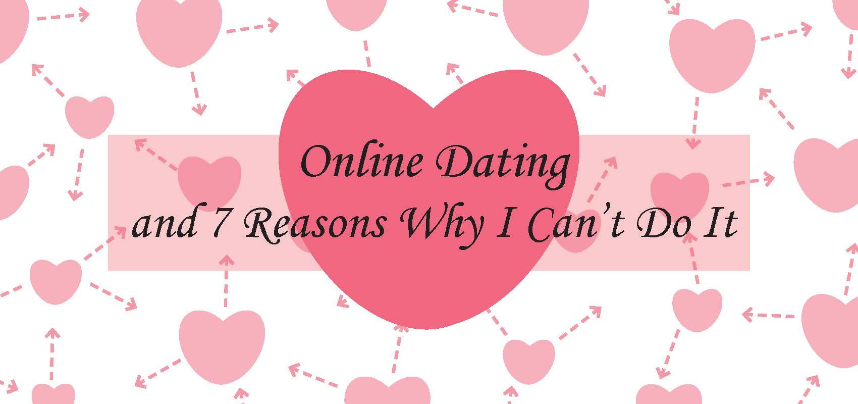 Online Dating and 7 Reasons Why I Can't Do It